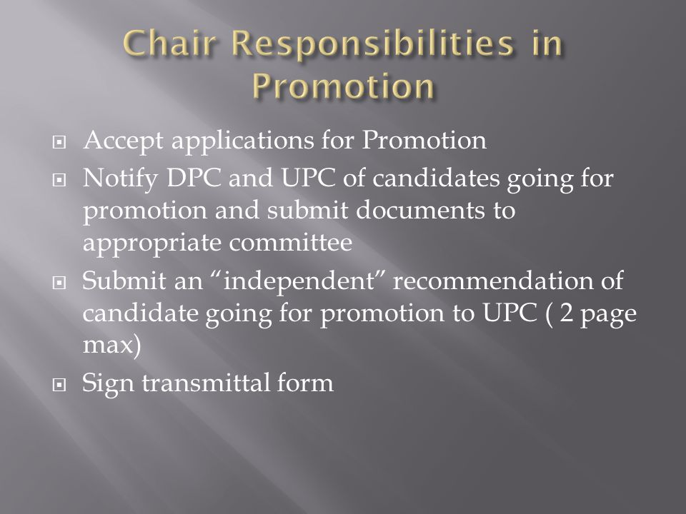  Accept applications for Promotion  Notify DPC and UPC of candidates going for promotion and submit documents to appropriate committee  Submit an independent recommendation of candidate going for promotion to UPC ( 2 page max)  Sign transmittal form