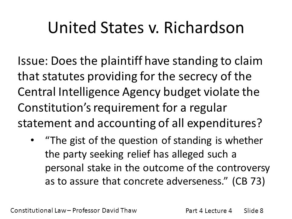 Constitutional Law – Professor David Thaw Part 4 Lecture 4Slide 8 United States v. Richardson Issue: Does the plaintiff have standing to claim that st