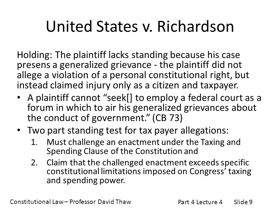 Constitutional Law – Professor David Thaw Part 4 Lecture 4Slide 9 United States v. Richardson Holding: The plaintiff lacks standing because his case p