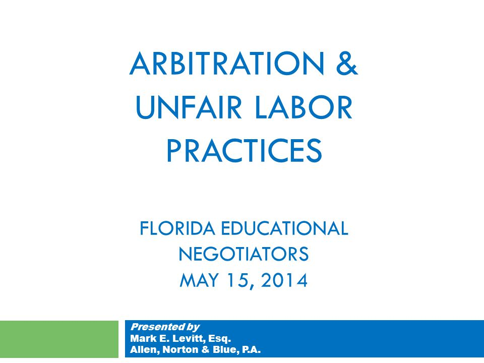 ARBITRATION & UNFAIR LABOR PRACTICES FLORIDA EDUCATIONAL NEGOTIATORS MAY 15, 2014 Presented by Mark E.