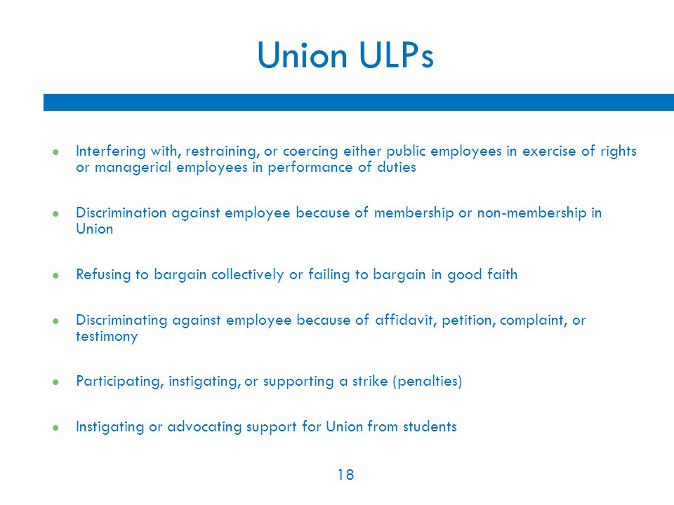 18 Union ULPs Interfering with, restraining, or coercing either public employees in exercise of rights or managerial employees in performance of duties Discrimination against employee because of membership or non-membership in Union Refusing to bargain collectively or failing to bargain in good faith Discriminating against employee because of affidavit, petition, complaint, or testimony Participating, instigating, or supporting a strike (penalties) Instigating or advocating support for Union from students 18