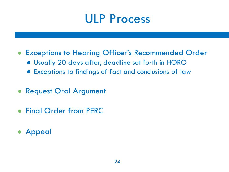 24 ULP Process Exceptions to Hearing Officer's Recommended Order Usually 20 days after, deadline set forth in HORO Exceptions to findings of fact and
