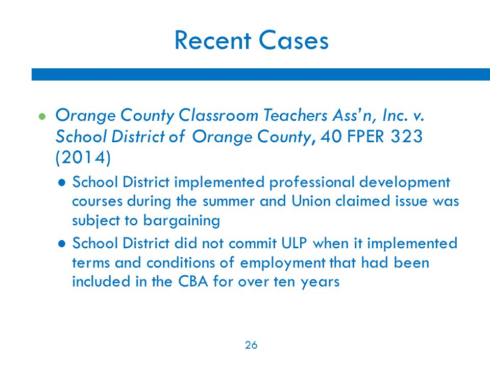 26 Recent Cases Orange County Classroom Teachers Ass'n, Inc. v. School District of Orange County, 40 FPER 323 (2014) School District implemented profe