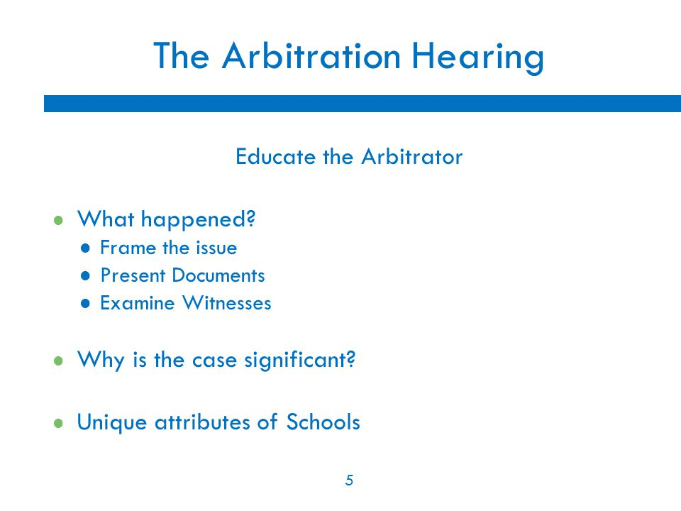 5 The Arbitration Hearing Educate the Arbitrator What happened.