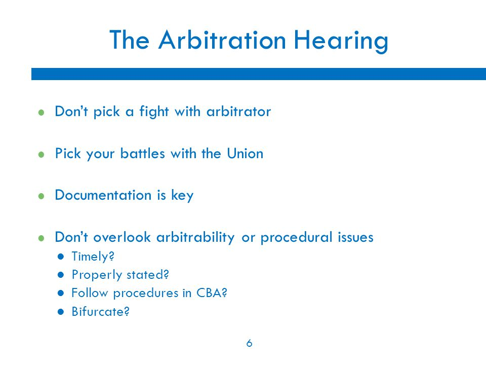 6 The Arbitration Hearing Don't pick a fight with arbitrator Pick your battles with the Union Documentation is key Don't overlook arbitrability or pro