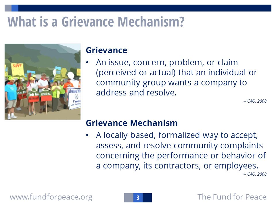 3 The Fund for Peacewww.fundforpeace.org What is a Grievance Mechanism? Grievance An issue, concern, problem, or claim (perceived or actual) that an i