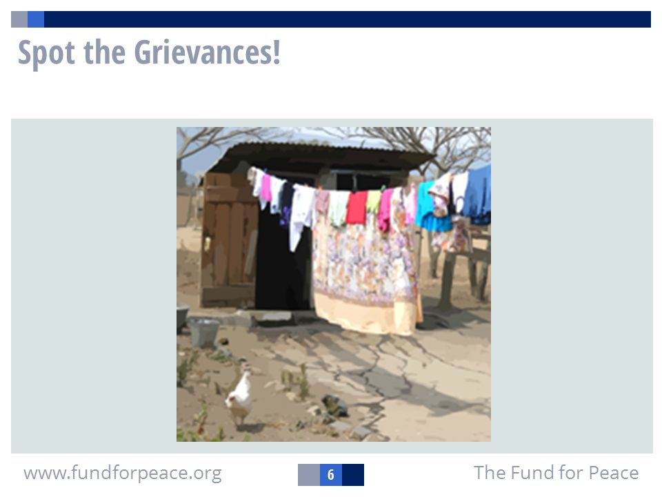 6 The Fund for Peacewww.fundforpeace.org Spot the Grievances!