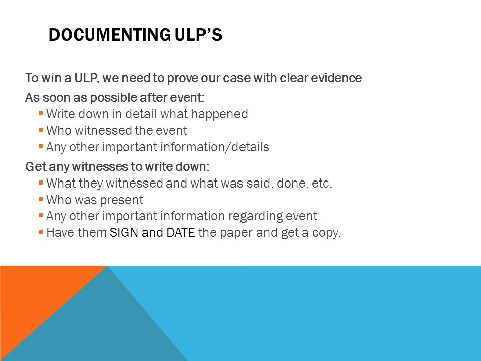 DOCUMENTING ULP'S To win a ULP, we need to prove our case with clear evidence As soon as possible after event:  Write down in detail what happened 