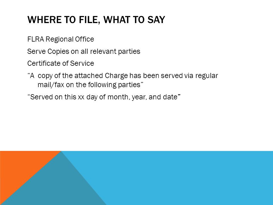 """WHERE TO FILE, WHAT TO SAY FLRA Regional Office Serve Copies on all relevant parties Certificate of Service """"A copy of the attached Charge has been se"""