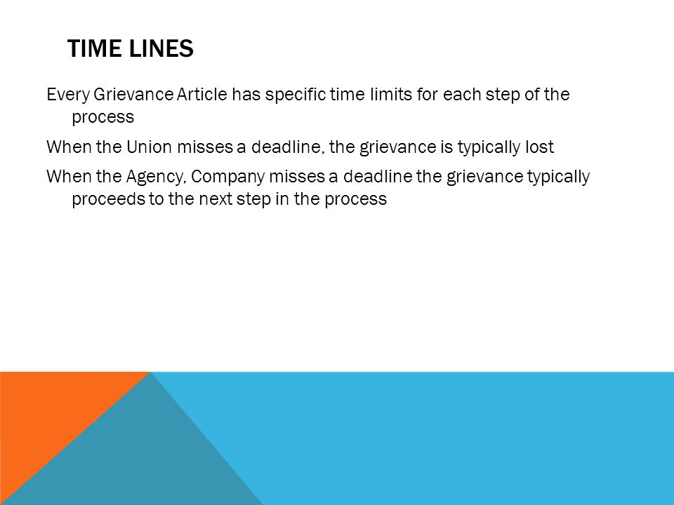 TIME LINES Every Grievance Article has specific time limits for each step of the process When the Union misses a deadline, the grievance is typically