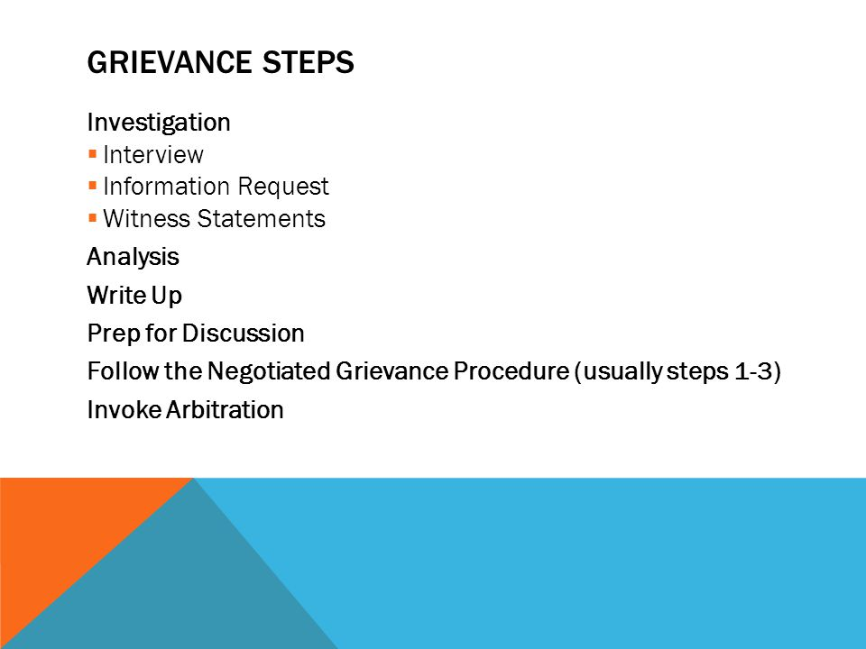 GRIEVANCE STEPS Investigation  Interview  Information Request  Witness Statements Analysis Write Up Prep for Discussion Follow the Negotiated Griev