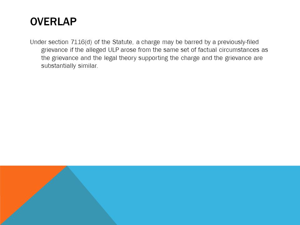 OVERLAP Under section 7116(d) of the Statute, a charge may be barred by a previously-filed grievance if the alleged ULP arose from the same set of fac