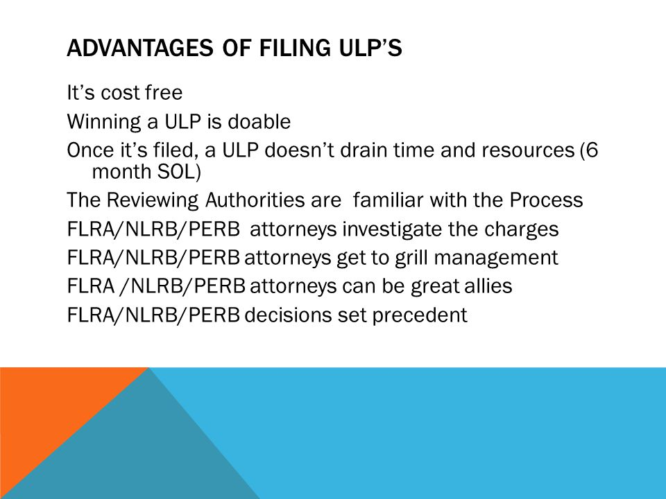ADVANTAGES OF FILING ULP'S It's cost free Winning a ULP is doable Once it's filed, a ULP doesn't drain time and resources (6 month SOL) The Reviewing