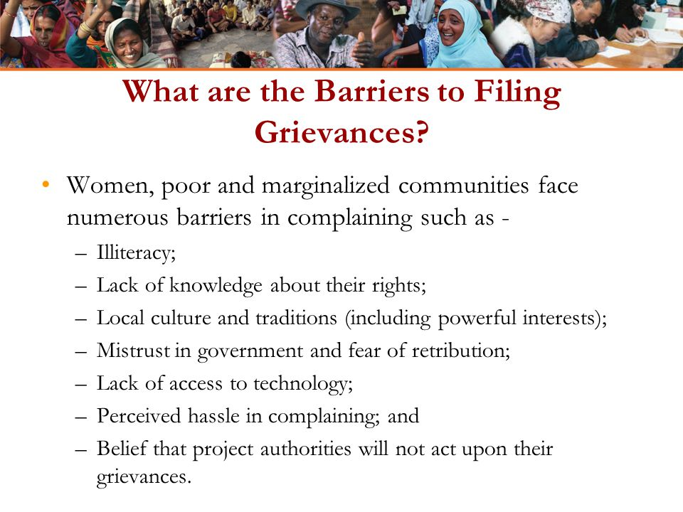 What are the Barriers to Filing Grievances? Women, poor and marginalized communities face numerous barriers in complaining such as - –Illiteracy; –Lac