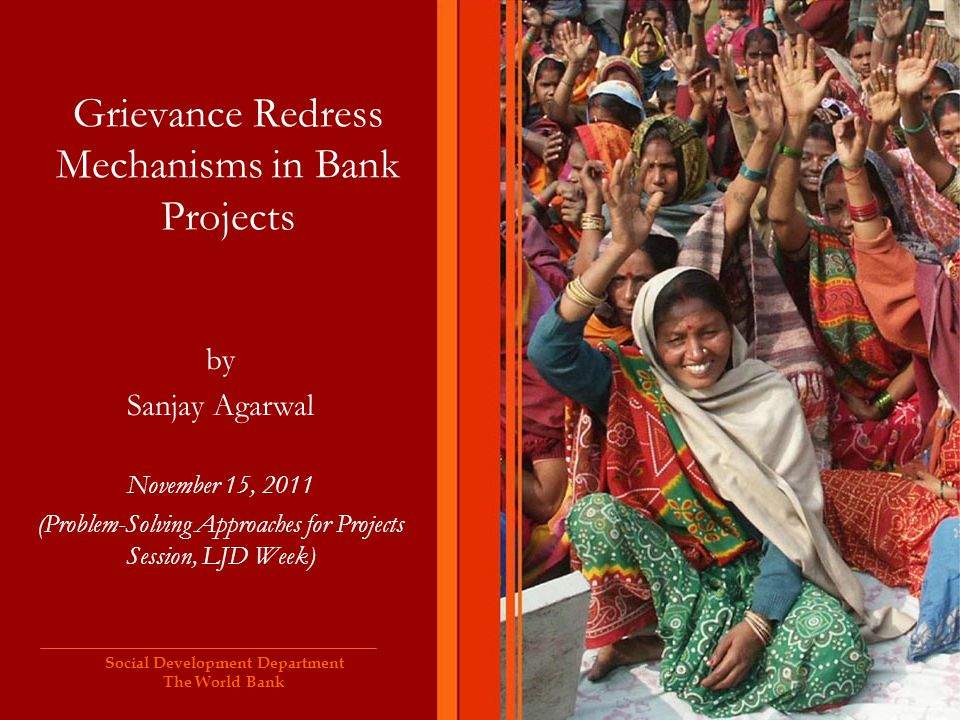 Social Development Department The World Bank Grievance Redress Mechanisms in Bank Projects by Sanjay Agarwal November 15, 2011 (Problem-Solving Approa