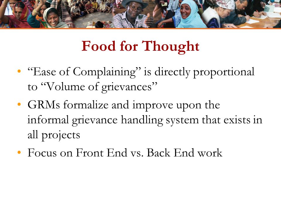 "Food for Thought ""Ease of Complaining"" is directly proportional to ""Volume of grievances"" GRMs formalize and improve upon the informal grievance handl"