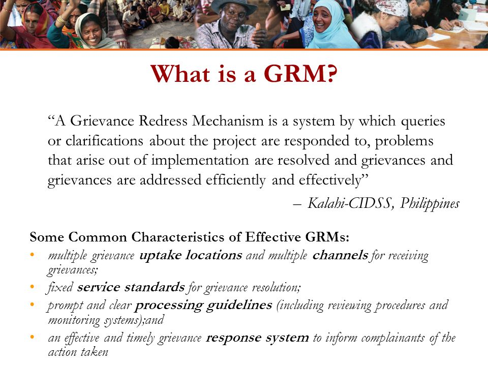 "What is a GRM? ""A Grievance Redress Mechanism is a system by which queries or clarifications about the project are responded to, problems that arise o"
