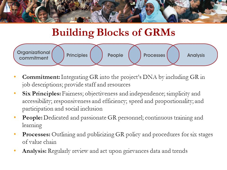 Building Blocks of GRMs Commitment: Integrating GR into the project's DNA by including GR in job descriptions; provide staff and resources Six Principles: Fairness; objectiveness and independence; simplicity and accessibility; responsiveness and efficiency; speed and proportionality; and participation and social inclusion People: Dedicated and passionate GR personnel; continuous training and learning Processes: Outlining and publicizing GR policy and procedures for six stages of value chain Analysis: Regularly review and act upon grievances data and trends