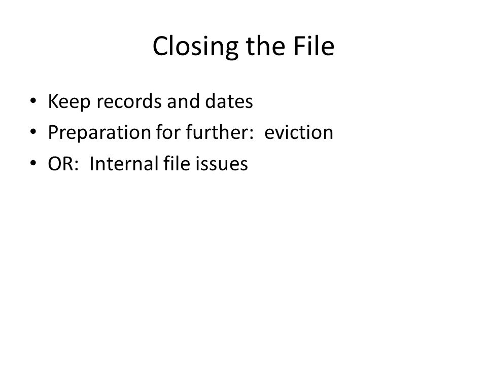 Closing the File Keep records and dates Preparation for further: eviction OR: Internal file issues