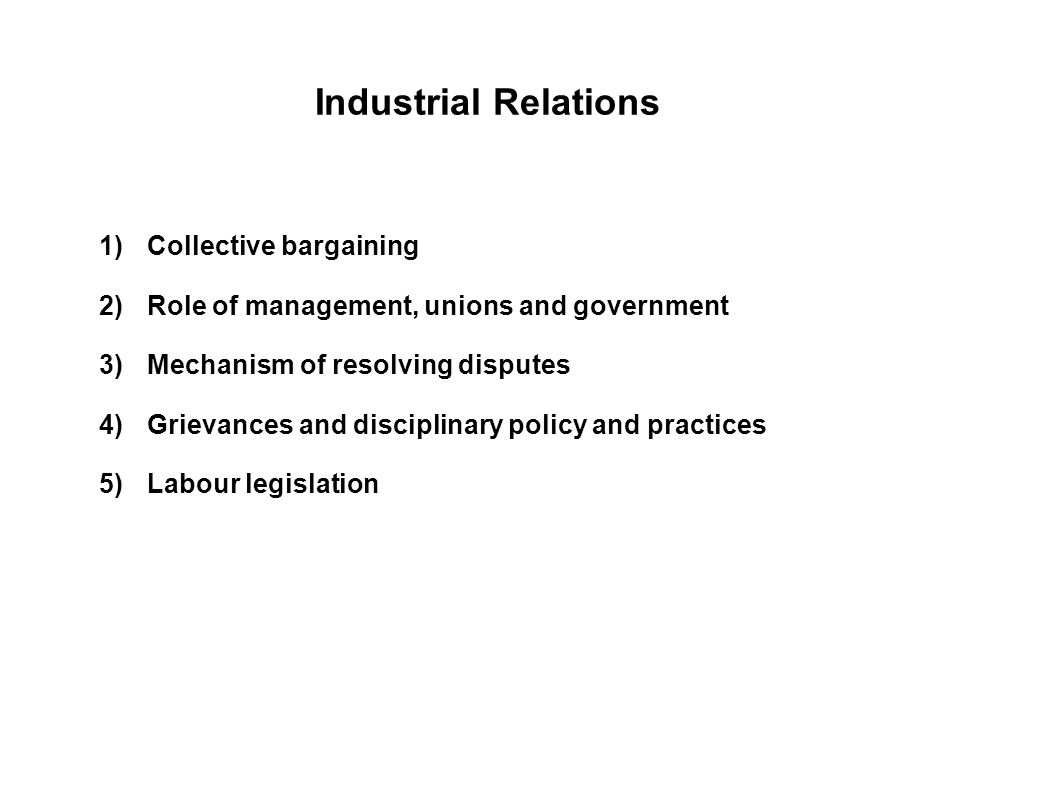 IR covers 1)Collective bargaining 2)Role of management, unions and government 3)Mechanism of resolving disputes 4)Grievances and disciplinary policy and practices 5)Labour legislation IR covers 1)Collective bargaining 2)Role of management, unions and government 3)Mechanism of resolving disputes 4)Grievances and disciplinary policy and practices 5)Labour legislation Industrial Relations