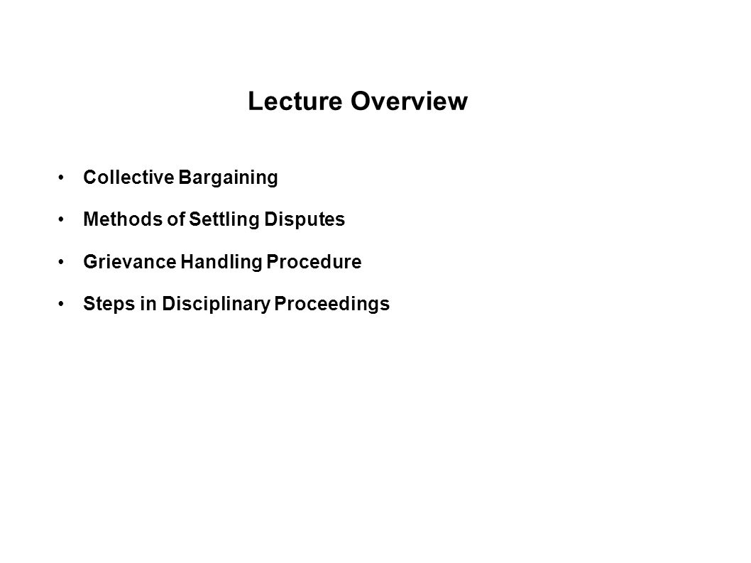 Lecture Overview Collective Bargaining Methods of Settling Disputes Grievance Handling Procedure Steps in Disciplinary Proceedings