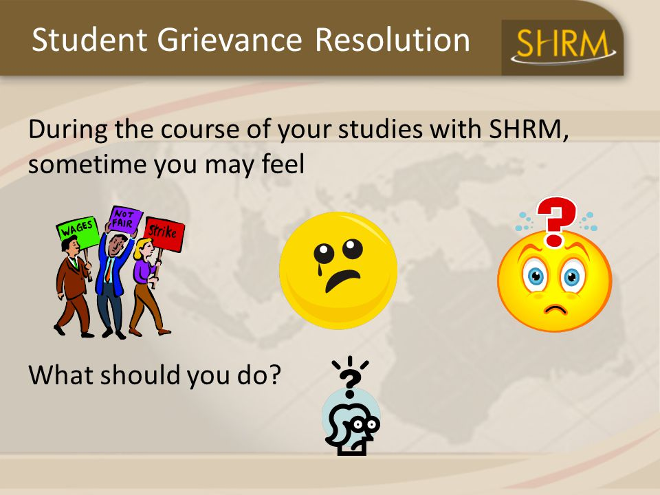 Student Grievance Resolution During the course of your studies with SHRM, sometime you may feel What should you do