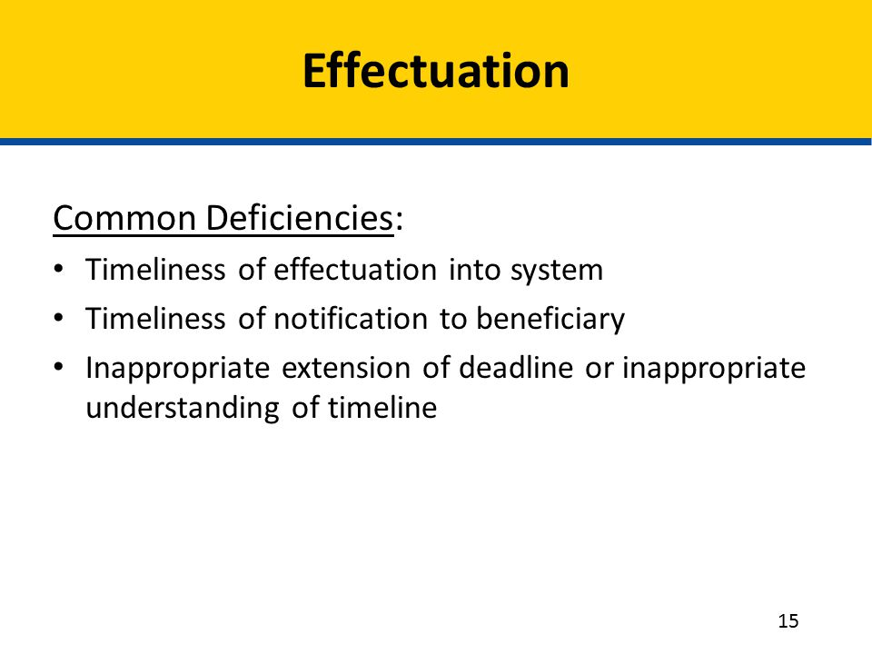 Effectuation Common Deficiencies: Timeliness of effectuation into system Timeliness of notification to beneficiary Inappropriate extension of deadline or inappropriate understanding of timeline 15