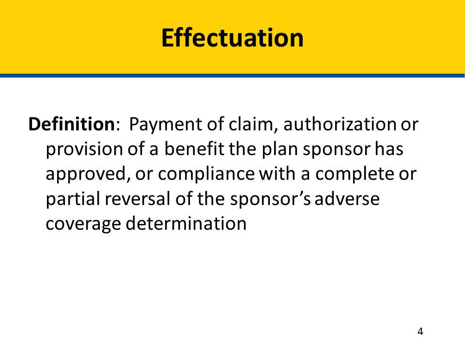 Effectuation Definition: Payment of claim, authorization or provision of a benefit the plan sponsor has approved, or compliance with a complete or partial reversal of the sponsor's adverse coverage determination 4