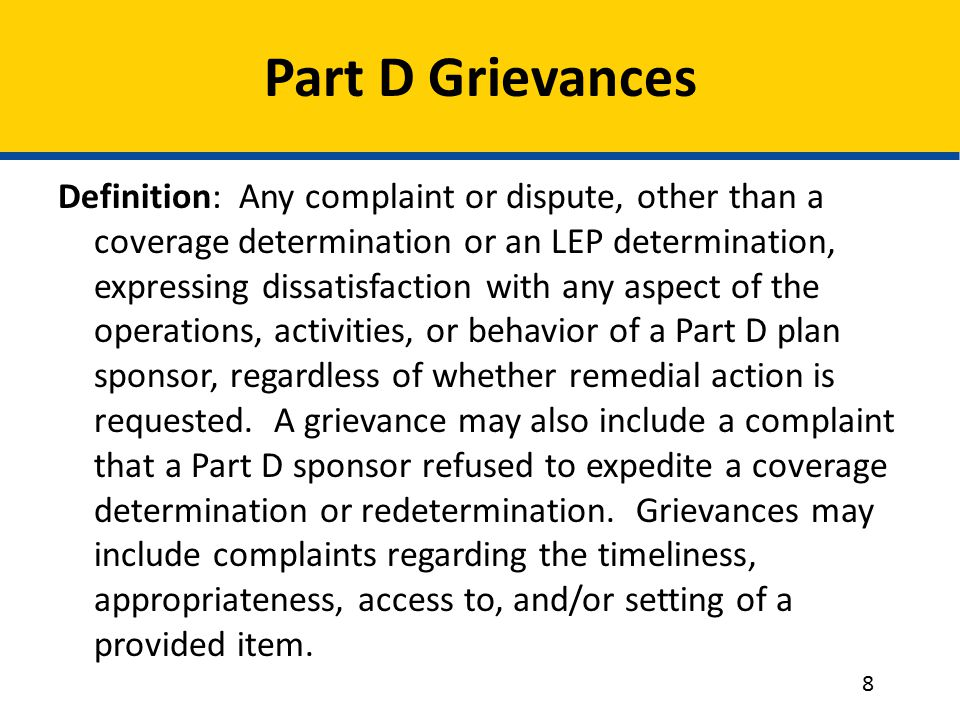Part D Grievances Definition: Any complaint or dispute, other than a coverage determination or an LEP determination, expressing dissatisfaction with any aspect of the operations, activities, or behavior of a Part D plan sponsor, regardless of whether remedial action is requested.