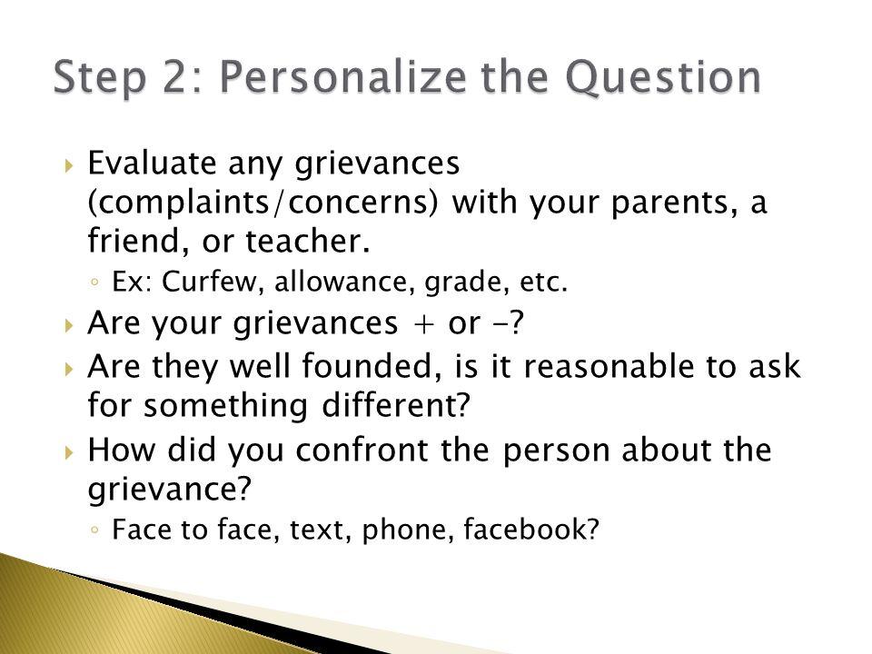  Evaluate any grievances (complaints/concerns) with your parents, a friend, or teacher. ◦ Ex: Curfew, allowance, grade, etc.  Are your grievances +