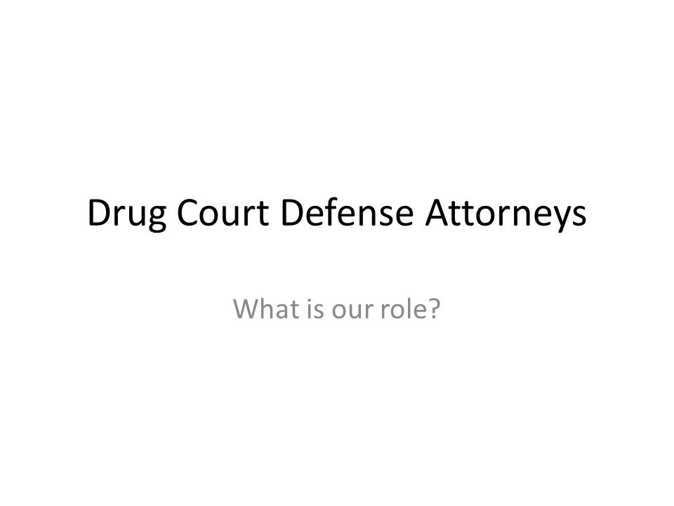 Drug Court Defense Attorneys What is our role?