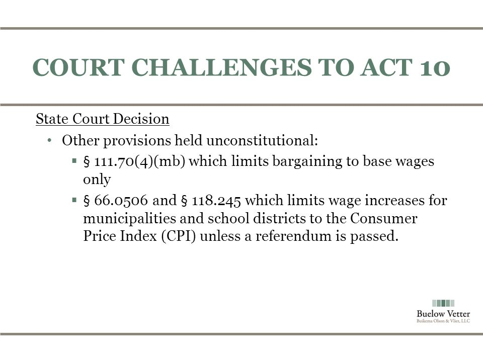 COURT CHALLENGES TO ACT 10 State Court Decision Other provisions held unconstitutional:  § 111.70(4)(mb) which limits bargaining to base wages only  § 66.0506 and § 118.245 which limits wage increases for municipalities and school districts to the Consumer Price Index (CPI) unless a referendum is passed.