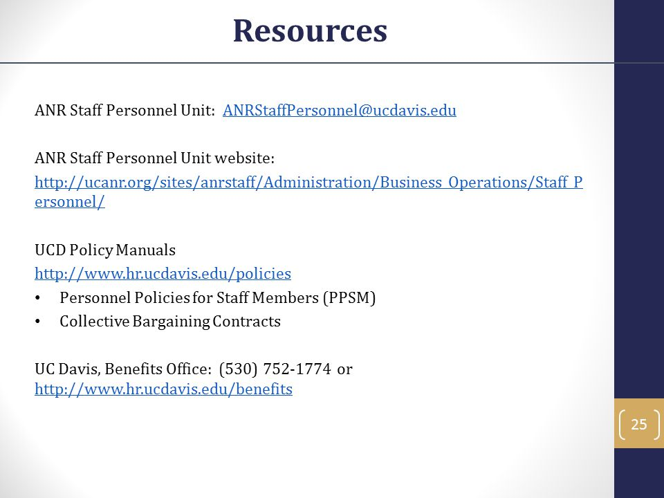 ANR Staff Personnel Unit: ANRStaffPersonnel@ucdavis.eduANRStaffPersonnel@ucdavis.edu ANR Staff Personnel Unit website: http://ucanr.org/sites/anrstaff/Administration/Business_Operations/Staff_P ersonnel/ UCD Policy Manuals http://www.hr.ucdavis.edu/policies Personnel Policies for Staff Members (PPSM) Collective Bargaining Contracts UC Davis, Benefits Office: (530) 752-1774 or http://www.hr.ucdavis.edu/benefits http://www.hr.ucdavis.edu/benefits Resources 25
