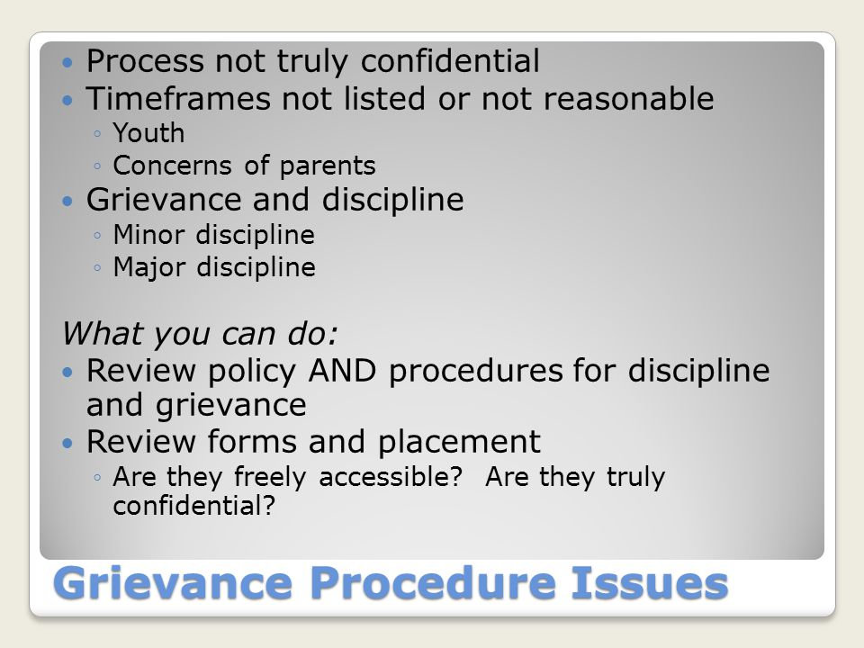 Grievance Procedure Issues Process not truly confidential Timeframes not listed or not reasonable ◦Youth ◦Concerns of parents Grievance and discipline ◦Minor discipline ◦Major discipline What you can do: Review policy AND procedures for discipline and grievance Review forms and placement ◦Are they freely accessible.