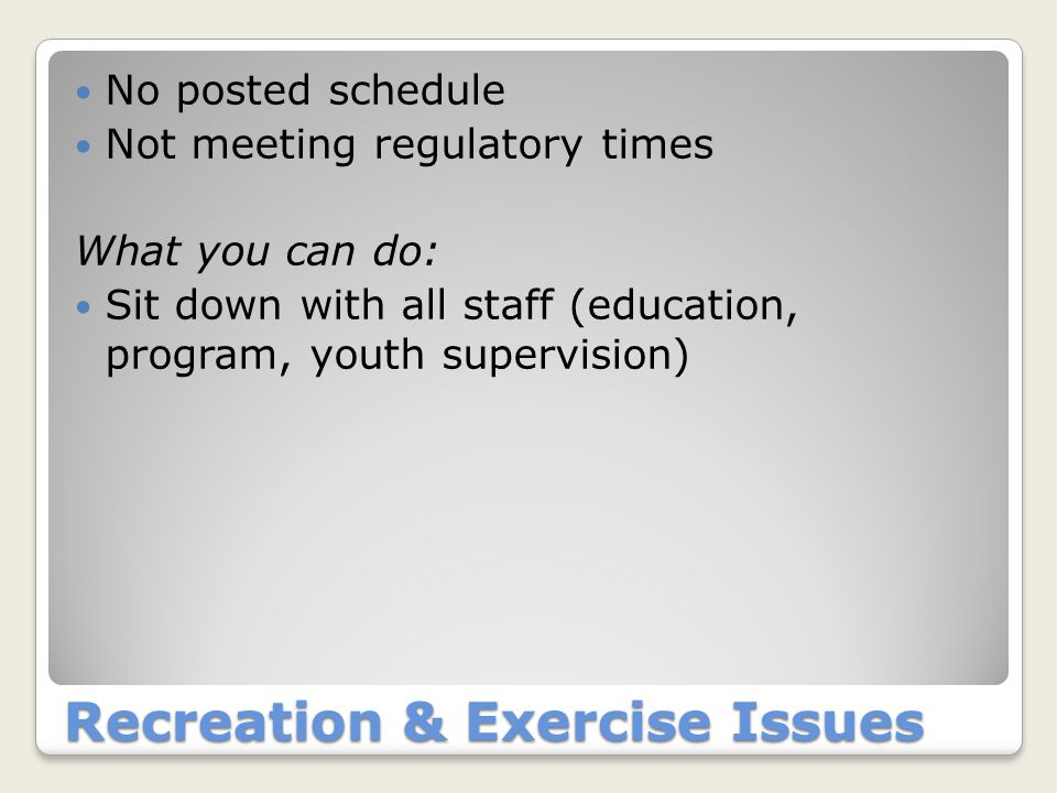 Recreation & Exercise Issues No posted schedule Not meeting regulatory times What you can do: Sit down with all staff (education, program, youth super