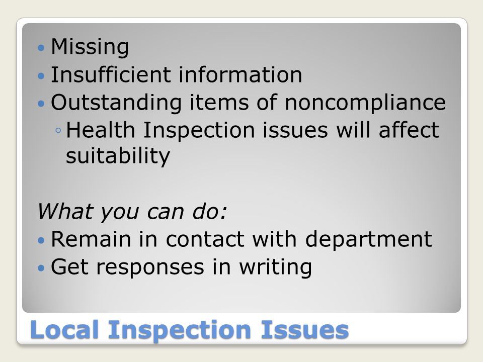Local Inspection Issues Missing Insufficient information Outstanding items of noncompliance ◦Health Inspection issues will affect suitability What you can do: Remain in contact with department Get responses in writing