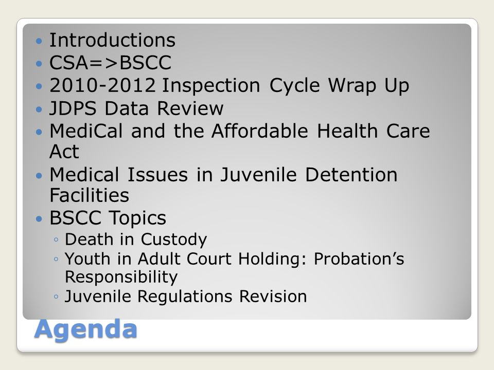 Agenda Introductions CSA=>BSCC 2010-2012 Inspection Cycle Wrap Up JDPS Data Review MediCal and the Affordable Health Care Act Medical Issues in Juvenile Detention Facilities BSCC Topics ◦Death in Custody ◦Youth in Adult Court Holding: Probation's Responsibility ◦Juvenile Regulations Revision