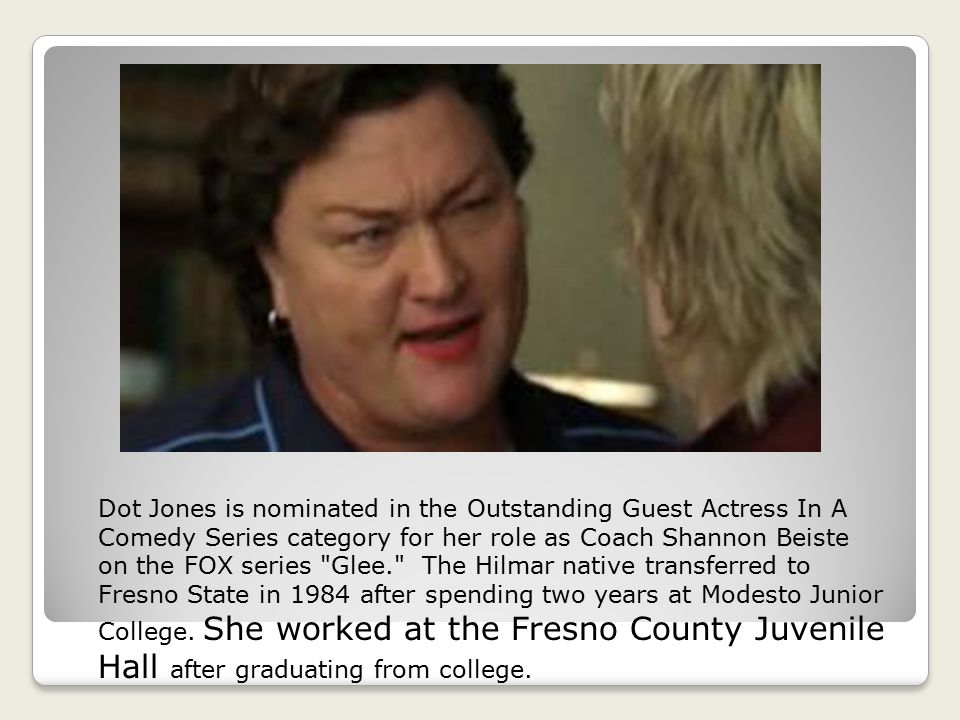 Dot Jones is nominated in the Outstanding Guest Actress In A Comedy Series category for her role as Coach Shannon Beiste on the FOX series