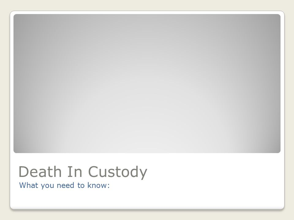 Death In Custody What you need to know: