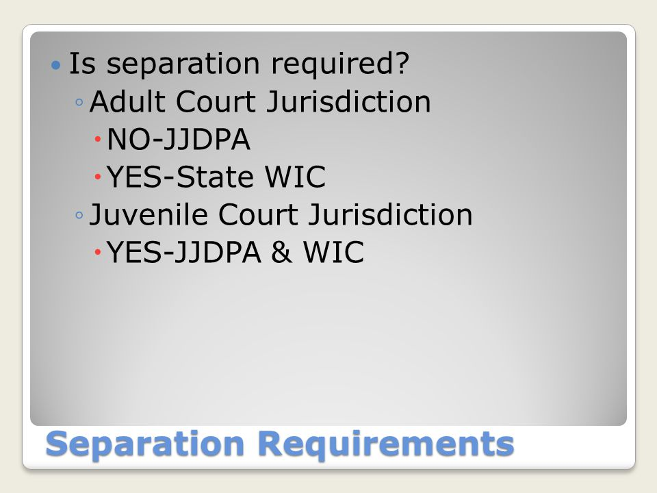 Separation Requirements Is separation required? ◦Adult Court Jurisdiction  NO-JJDPA  YES-State WIC ◦Juvenile Court Jurisdiction  YES-JJDPA & WIC
