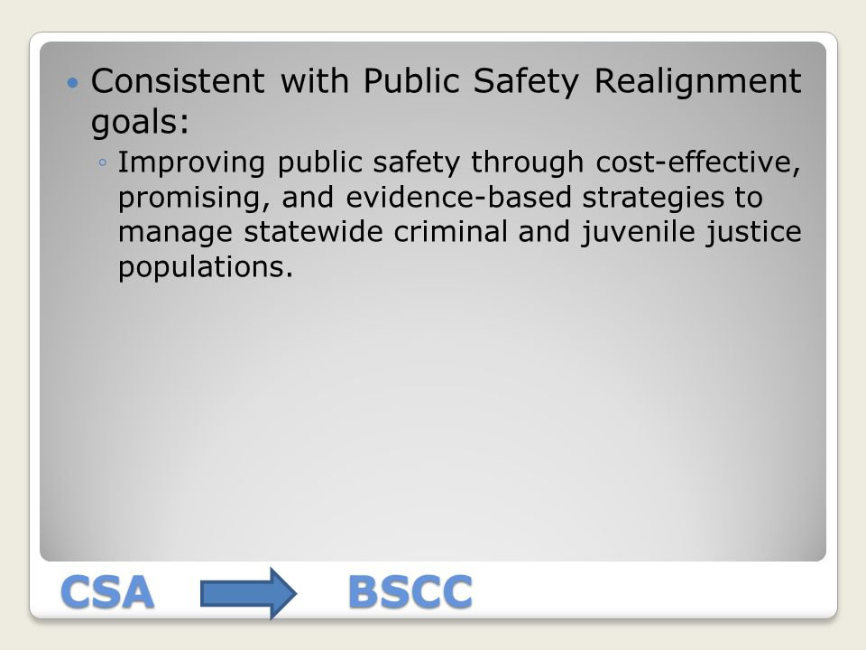 CSA BSCC Consistent with Public Safety Realignment goals: ◦Improving public safety through cost-effective, promising, and evidence-based strategies to manage statewide criminal and juvenile justice populations.