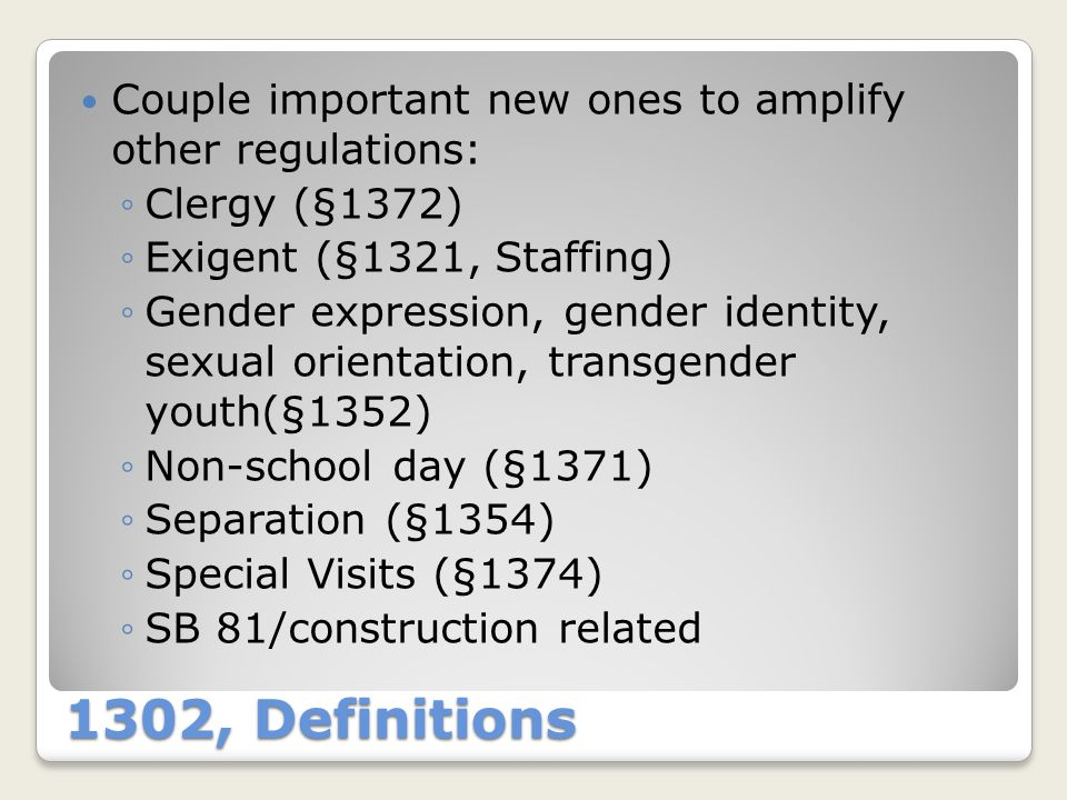 1302, Definitions Couple important new ones to amplify other regulations: ◦Clergy (§1372) ◦Exigent (§1321, Staffing) ◦Gender expression, gender identi