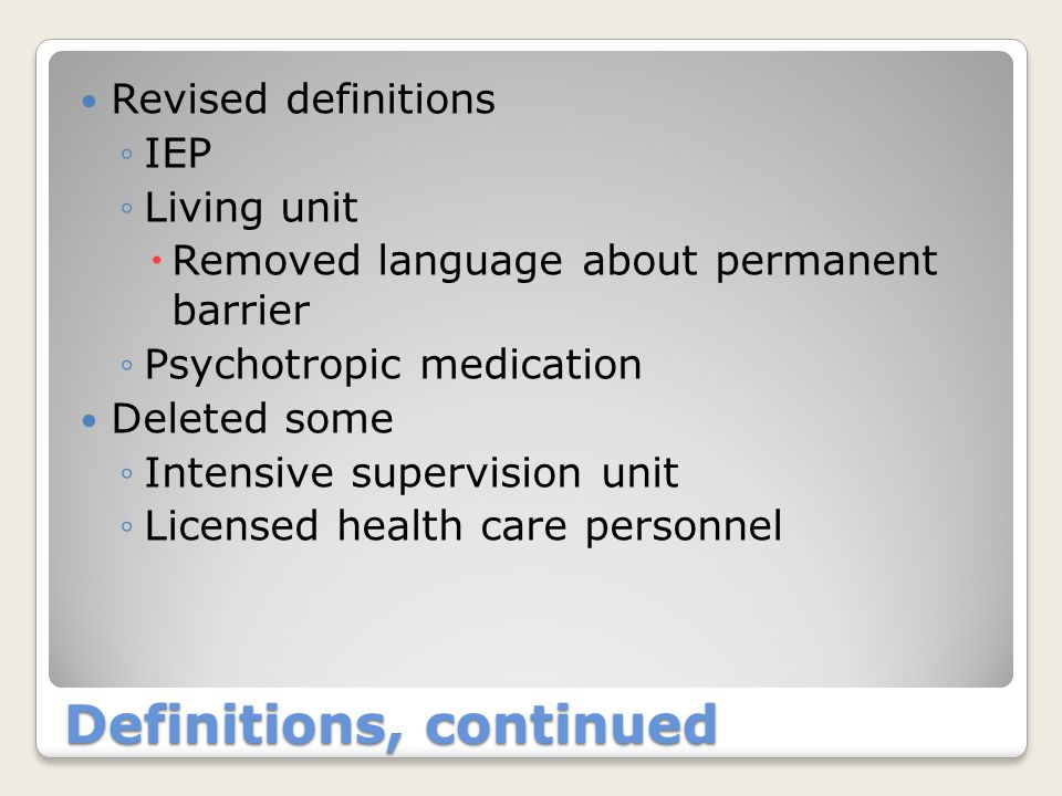 Definitions, continued Revised definitions ◦IEP ◦Living unit  Removed language about permanent barrier ◦Psychotropic medication Deleted some ◦Intensive supervision unit ◦Licensed health care personnel