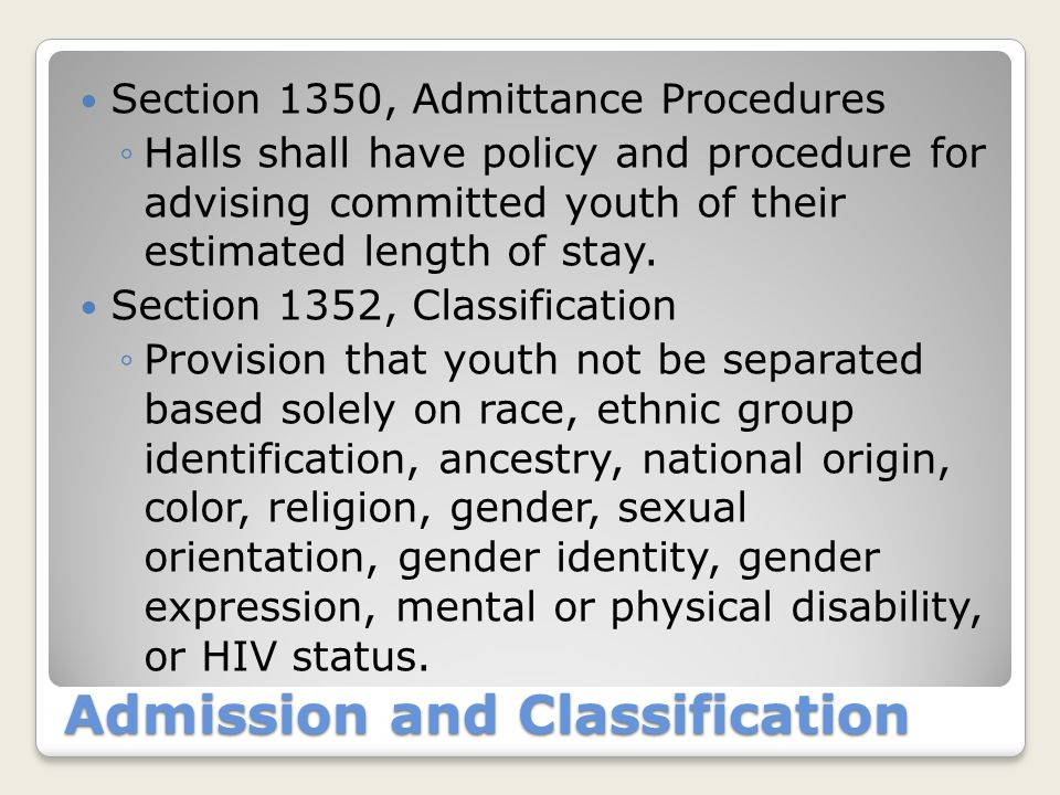 Admission and Classification Section 1350, Admittance Procedures ◦Halls shall have policy and procedure for advising committed youth of their estimate