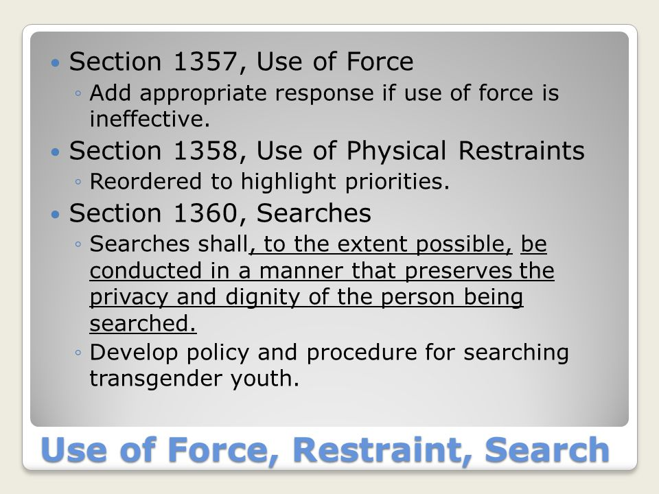 Use of Force, Restraint, Search Section 1357, Use of Force ◦Add appropriate response if use of force is ineffective. Section 1358, Use of Physical Res
