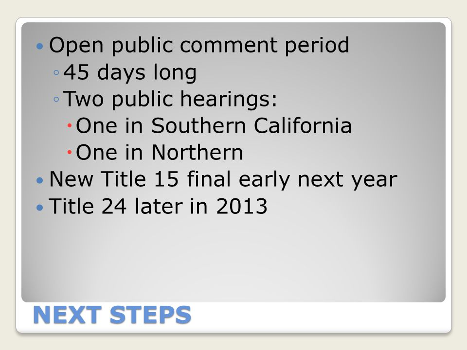 NEXT STEPS Open public comment period ◦45 days long ◦Two public hearings:  One in Southern California  One in Northern New Title 15 final early next year Title 24 later in 2013