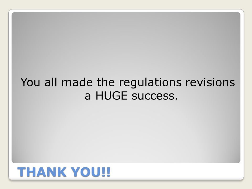 THANK YOU!! You all made the regulations revisions a HUGE success.