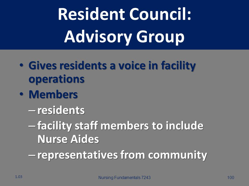 Nursing Fundamentals 724399 Resident Council: Advisory Group 1.03 Provides opportunity for discussion Recommendations may be made for: Facility polici