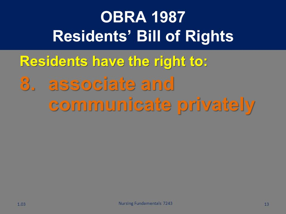 Nursing Fundamentals 7243 12 Residents have the right to: 7.receive reasonable response to all requests OBRA 1987 Residents' Bill of Rights 1.03