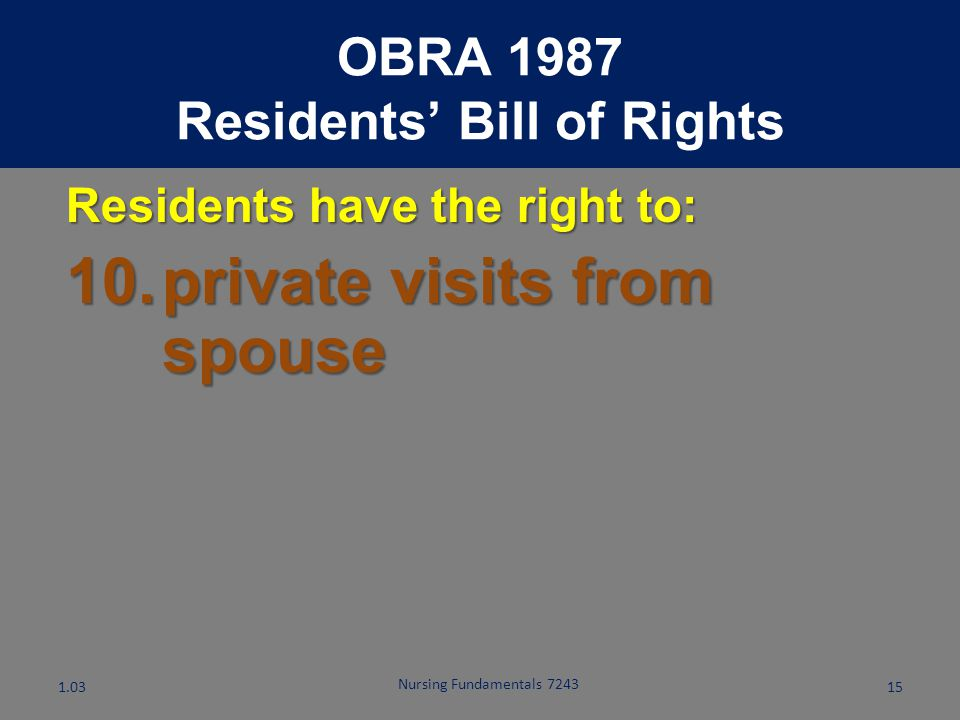 Nursing Fundamentals 7243 14 Residents have the right to: 9.manage financial affairs OBRA 1987 Residents' Bill of Rights 1.03
